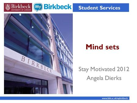 Mind sets Student Services www.bbk.ac.uk/mybirkbeck Stay Motivated 2012 Angela Dierks.