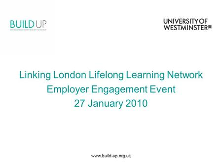 Www.build-up.org.uk Linking London Lifelong Learning Network Employer Engagement Event 27 January 2010.