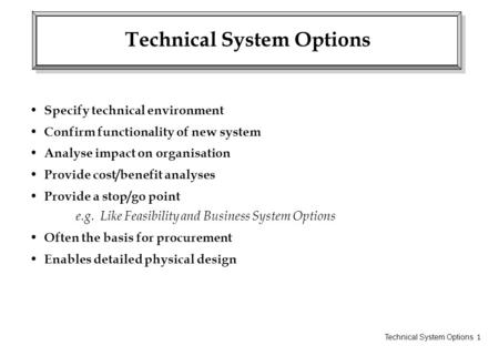 Technical System Options 1 Technical System Options Specify technical environment Confirm functionality of new system Analyse impact on organisation Provide.