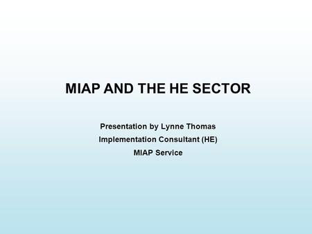 MIAP AND THE HE SECTOR Presentation by Lynne Thomas Implementation Consultant (HE) MIAP Service.