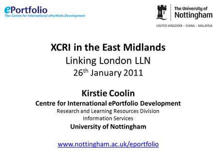 XCRI in the East Midlands Linking London LLN 26 th January 2011 Kirstie Coolin Centre for International ePortfolio Development Research and Learning Resources.