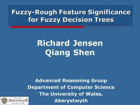 Fuzzy-Rough Feature Significance for Fuzzy Decision Trees Advanced Reasoning Group Department of Computer Science The University of Wales, Aberystwyth.