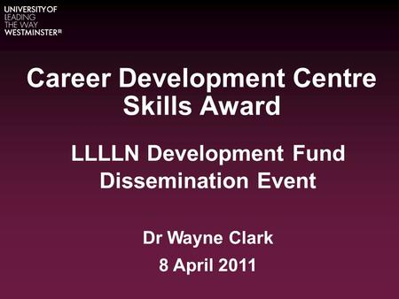 Career Development Centre Skills Award LLLLN Development Fund Dissemination Event Dr Wayne Clark 8 April 2011.