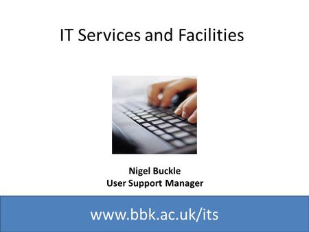 Www.bbk.ac.uk/its IT Services and Facilities Nigel Buckle User Support Manager.