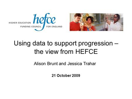 Using data to support progression – the view from HEFCE 21 October 2009 Alison Brunt and Jessica Trahar.