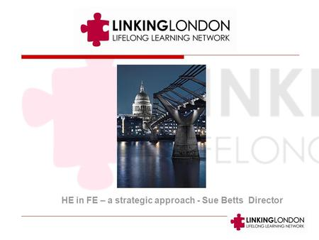 HE in FE – a strategic approach - Sue Betts Director.