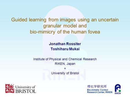 Bio-mimetic Control Research Center, RIKEN Guided learning from images using an uncertain granular model and bio-mimicry of the human fovea Jonathan Rossiter.