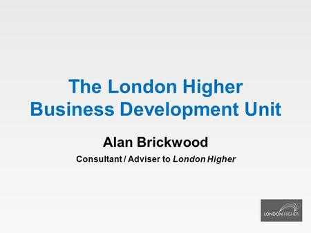 The London Higher Business Development Unit Alan Brickwood Consultant / Adviser to London Higher.
