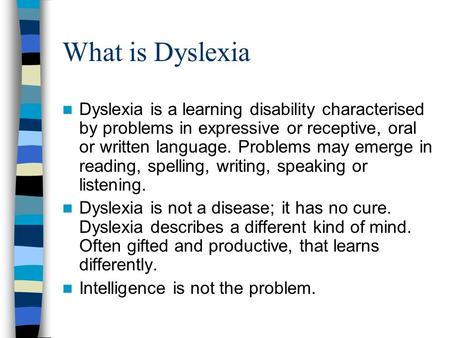 What is Dyslexia Dyslexia is a learning disability characterised by problems in expressive or receptive, oral or written language. Problems may emerge.