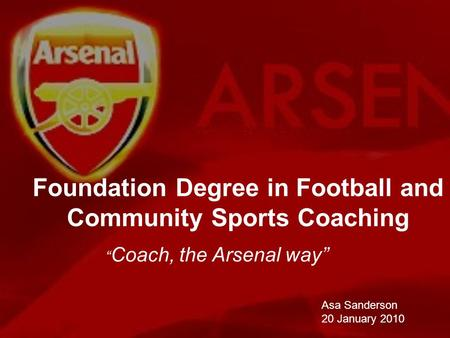 Foundation Degree in Football and Community Sports Coaching Asa Sanderson 20 January 2010 Coach, the Arsenal way.