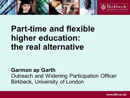 Part-time and flexible higher education: the real alternative Garmon ap Garth Outreach and Widening Participation Officer Birkbeck, University of London.