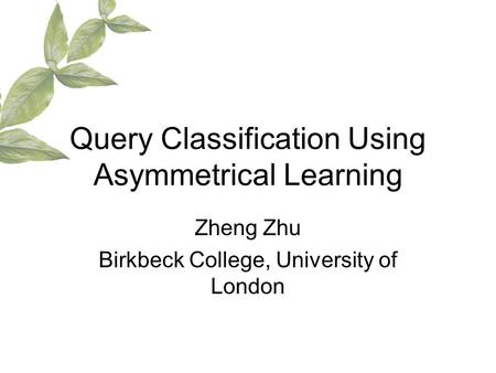 Query Classification Using Asymmetrical Learning Zheng Zhu Birkbeck College, University of London.