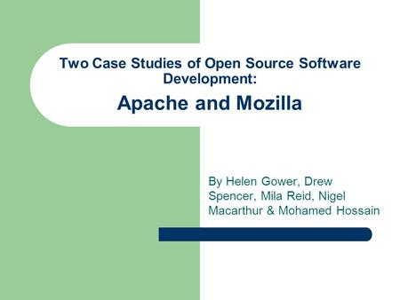 Two Case Studies of Open Source Software Development: Apache and Mozilla By Helen Gower, Drew Spencer, Mila Reid, Nigel Macarthur & Mohamed Hossain.
