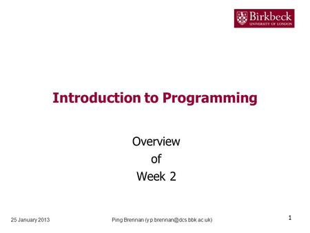 Introduction to Programming Overview of Week 2 25 January 2013 1 Ping Brennan