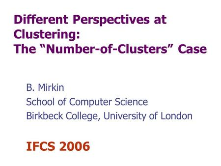 Different Perspectives at Clustering: The Number-of-Clusters Case B. Mirkin School of Computer Science Birkbeck College, University of London IFCS 2006.