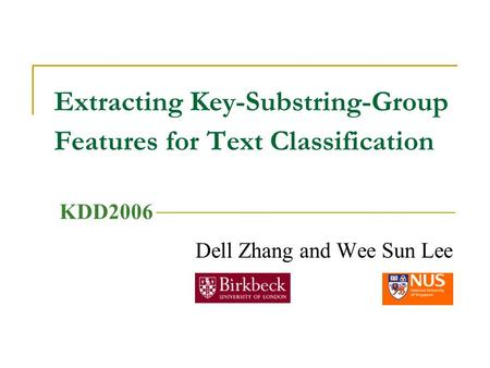 Extracting Key-Substring-Group Features for Text Classification Dell Zhang and Wee Sun Lee KDD2006.