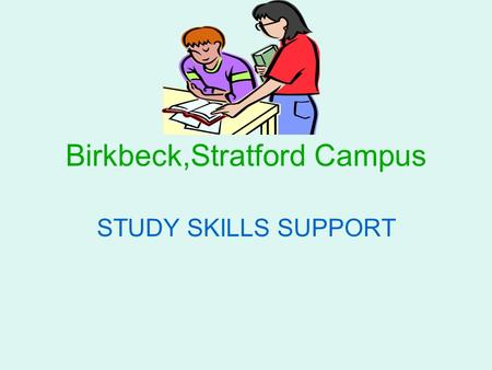 Birkbeck,Stratford Campus STUDY SKILLS SUPPORT. Study Skills Support at Birkbeck Stratford Learning Support Officer – Sarah Potter Phone number: 0208.