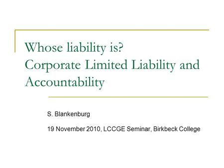 Whose liability is? Corporate Limited Liability and Accountability S. Blankenburg 19 November 2010, LCCGE Seminar, Birkbeck College.