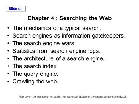 Mark Levene, An Introduction to Search Engines and Web Navigation © Pearson Education Limited 2005 Slide 4.1 Chapter 4 : Searching the Web The mechanics.