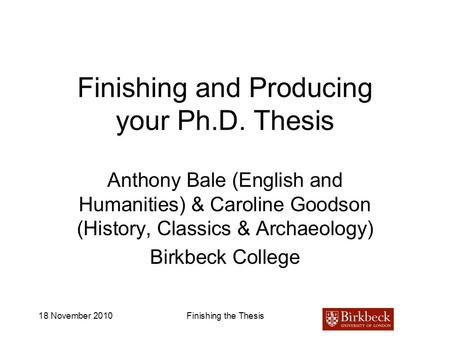18 November 2010Finishing the Thesis Finishing and Producing your Ph.D. Thesis Anthony Bale (English and Humanities) & Caroline Goodson (History, Classics.