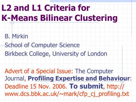 L2 and L1 Criteria for K-Means Bilinear Clustering B. Mirkin School of Computer Science Birkbeck College, University of London Advert of a Special Issue: