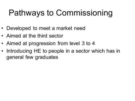 Pathways to Commissioning Developed to meet a market need Aimed at the third sector Aimed at progression from level 3 to 4 Introducing HE to people in.