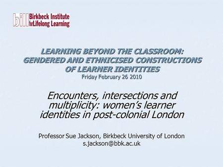 LEARNING BEYOND THE CLASSROOM: GENDERED AND ETHNICISED CONSTRUCTIONS OF LEARNER IDENTITIES Friday February 26 2010 Encounters, intersections and multiplicity: