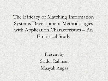 1 The Efficacy of Matching Information Systems Development Methodologies with Application Characteristics – An Empirical Study Present by Saidur Rahman.