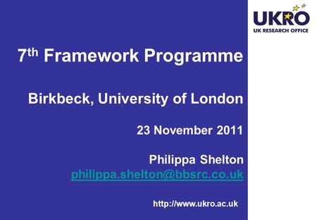 7 th Framework Programme Birkbeck, University of London 23 November 2011 Philippa Shelton