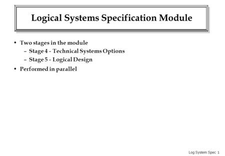 Log System Spec 1 Logical Systems Specification Module Two stages in the module – Stage 4 - Technical Systems Options – Stage 5 - Logical Design Performed.