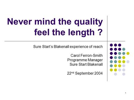1 Never mind the quality feel the length ? Sure Starts Blakenall experience of reach Carol Ferron-Smith Programme Manager Sure Start Blakenall 22 nd September.