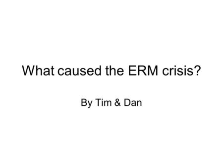 What caused the ERM crisis? By Tim & Dan. Background The European Monetary System (EMS) was established in 1979 with 8 countries joining. Part of this.