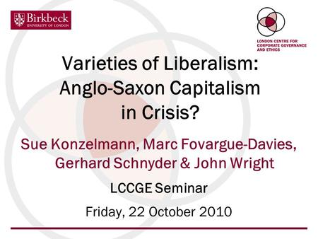 Varieties of Liberalism: Anglo-Saxon Capitalism in Crisis? Sue Konzelmann, Marc Fovargue-Davies, Gerhard Schnyder & John Wright LCCGE Seminar Friday, 22.