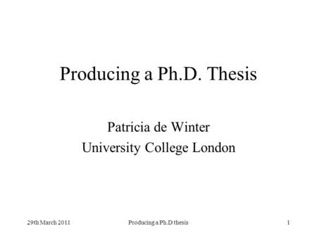 29th March 2011Producing a Ph.D thesis1 Producing a Ph.D. Thesis Patricia de Winter University College London.