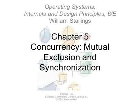 Chapter 5 Concurrency: Mutual Exclusion and Synchronization Operating Systems: Internals and Design Principles, 6/E William Stallings Patricia Roy Manatee.
