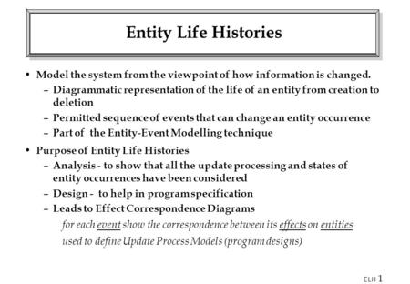 Entity Life Histories Model the system from the viewpoint of how information is changed. Diagrammatic representation of the life of an entity from creation.