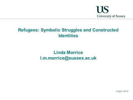 4 April, 2014 Refugees: Symbolic Struggles and Constructed Identities Linda Morrice