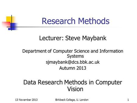 13 November 2013Birkbeck College, U. London1 Research Methods Lecturer: Steve Maybank Department of Computer Science and Information Systems