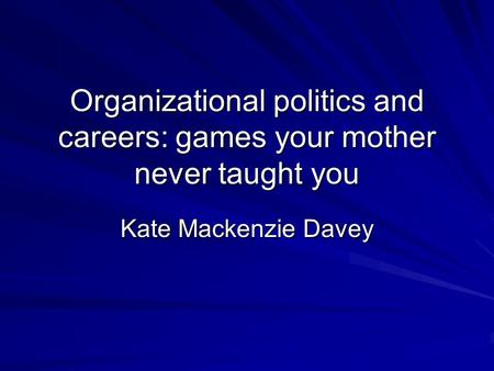 Organizational politics and careers: games your mother never taught you Kate Mackenzie Davey.