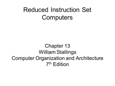 Chapter 13 William Stallings Computer Organization and Architecture 7 th Edition Reduced Instruction Set Computers.