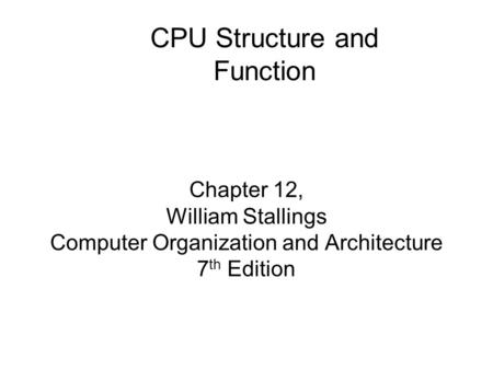 Chapter 12, William Stallings Computer Organization and Architecture 7 th Edition CPU Structure and Function.