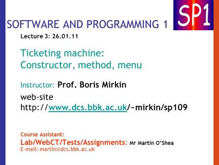SOFTWARE AND PROGRAMMING 1 Lecture 3: 26.01.11 Ticketing machine: Constructor, method, menu Instructor: Prof. Boris Mirkin web-site