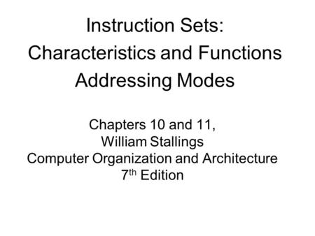 Chapters 10 and 11, William Stallings Computer Organization and Architecture 7 th Edition Instruction Sets: Characteristics and Functions Addressing Modes.