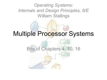 Multiple Processor Systems Bits of Chapters 4, 10, 16 Operating Systems: Internals and Design Principles, 6/E William Stallings.