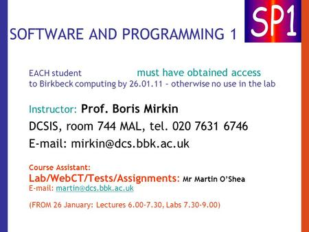 SOFTWARE AND PROGRAMMING 1 EACH student must have obtained access to Birkbeck computing by 26.01.11 – otherwise no use in the lab Instructor: Prof. Boris.
