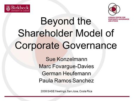 Beyond the Shareholder Model of Corporate Governance Sue Konzelmann Marc Fovargue-Davies German Heufemann Paula Ramos Sanchez 2008 SASE Meetings, San Jose,