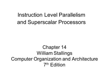 Chapter 14 William Stallings Computer Organization and Architecture 7 th Edition Instruction Level Parallelism and Superscalar Processors.