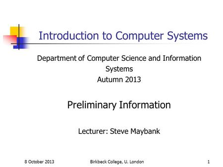 8 October 2013Birkbeck College, U. London1 Introduction to Computer Systems Department of Computer Science and Information Systems Autumn 2013 Preliminary.