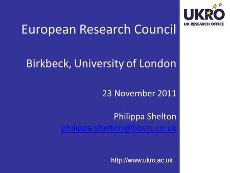 European Research Council Birkbeck, University of London 23 November 2011 Philippa Shelton