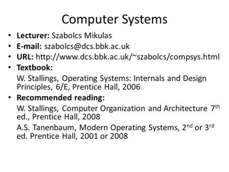 Computer Systems Lecturer: Szabolcs Mikulas   URL:  Textbook: W. Stallings,